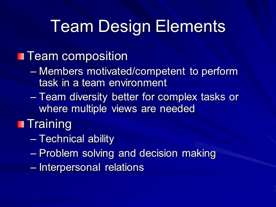 Team Design Elements Team composition –Members motivated/competent to perform task in a team environment –Team diversity better for complex tasks or w