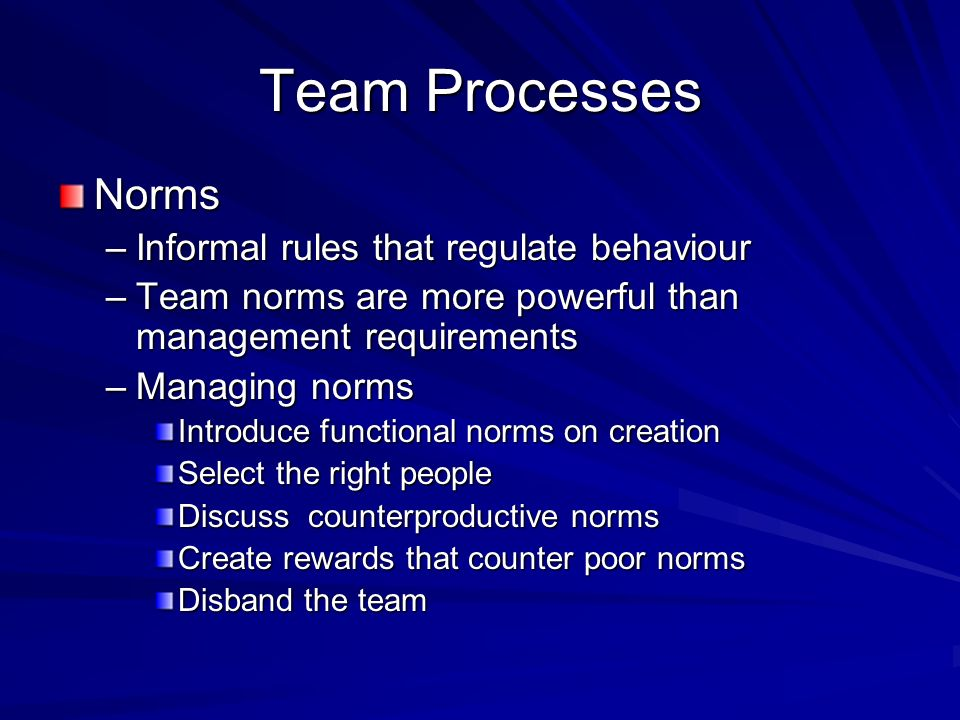 Team Processes Norms –Informal rules that regulate behaviour –Team norms are more powerful than management requirements –Managing norms Introduce func