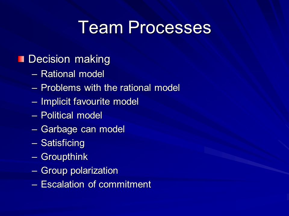 Team Processes Decision making –Rational model –Problems with the rational model –Implicit favourite model –Political model –Garbage can model –Satisf