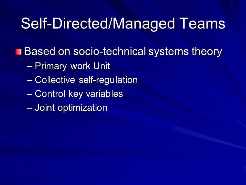 Self-Directed/Managed Teams Based on socio-technical systems theory –Primary work Unit –Collective self-regulation –Control key variables –Joint optim