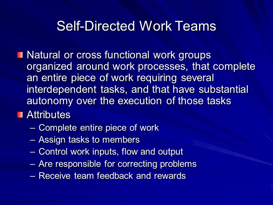 Self-Directed Work Teams Natural or cross functional work groups organized around work processes, that complete an entire piece of work requiring seve
