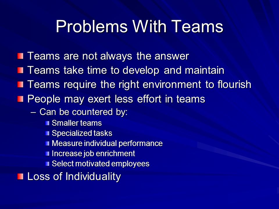 Problems With Teams Teams are not always the answer Teams take time to develop and maintain Teams require the right environment to flourish People may