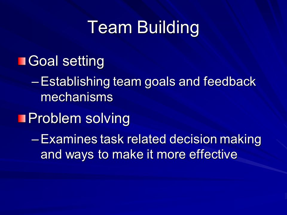 Team Building Goal setting –Establishing team goals and feedback mechanisms Problem solving –Examines task related decision making and ways to make it