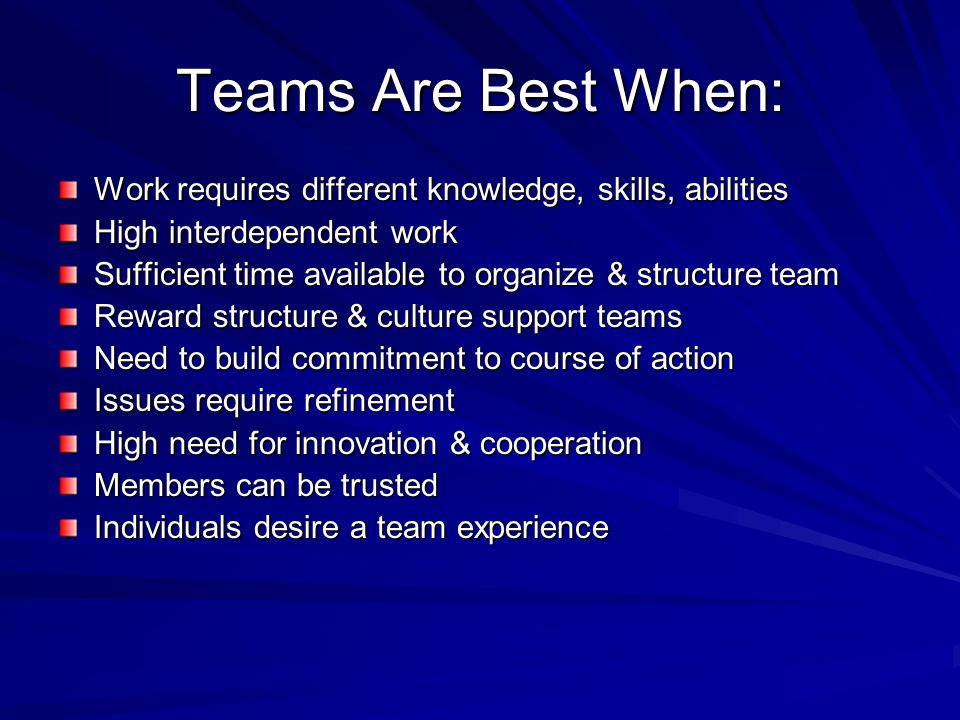 Teams Are Best When: Work requires different knowledge, skills, abilities High interdependent work Sufficient time available to organize & structure t