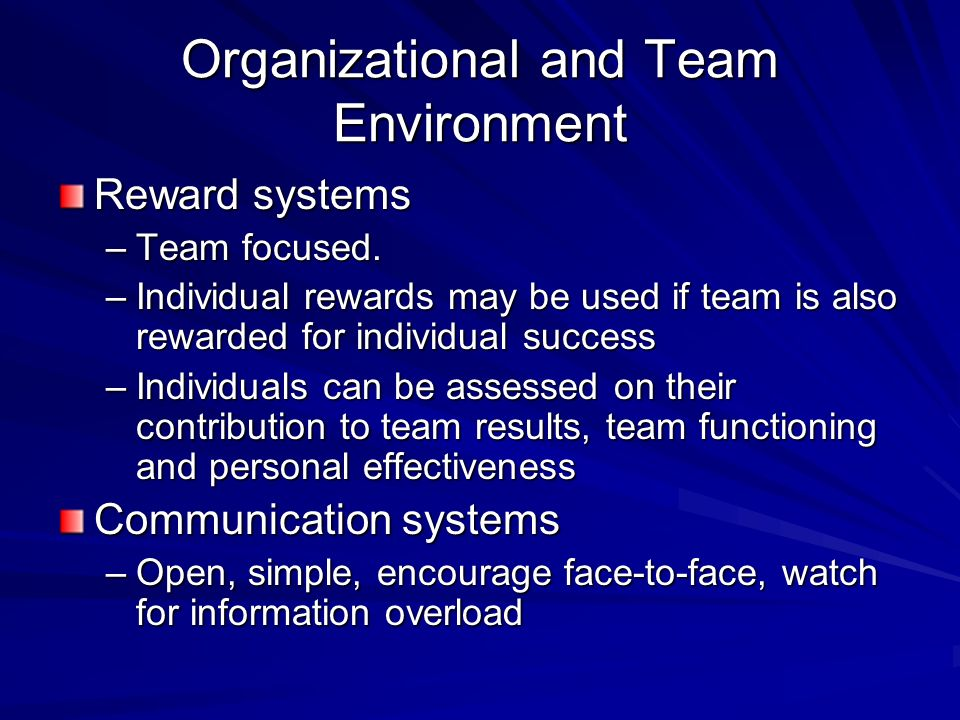 Organizational and Team Environment Physical Space –Should facilitate communication, members perceptions of being a team, and the teams ability to complete the work Organizational structure and systems –Must be supportive.