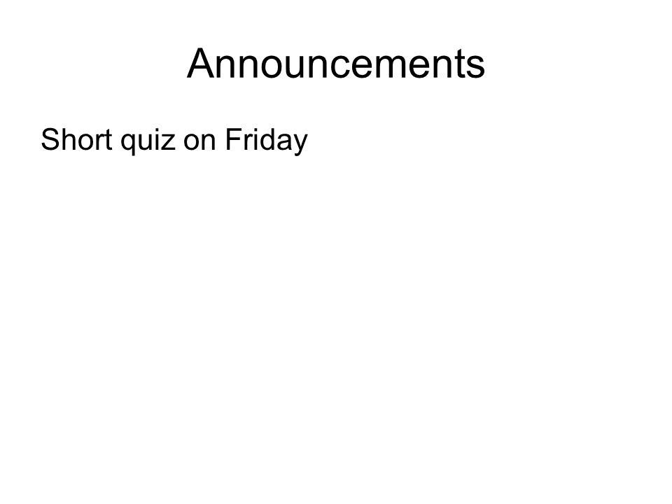 Announcements Short quiz on Friday