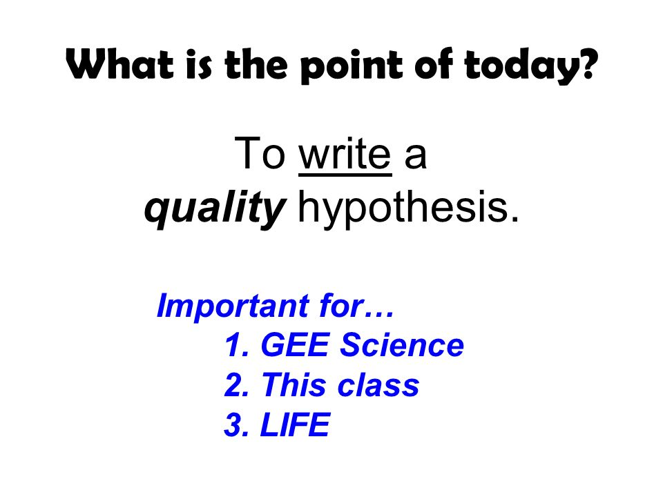 What is the point of today. To write a quality hypothesis.
