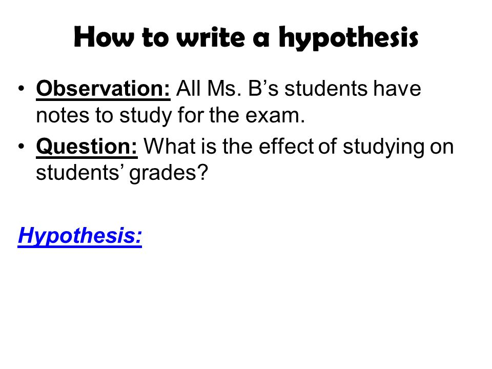 How to write a hypothesis Observation: All Ms. Bs students have notes to study for the exam.