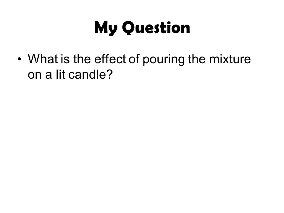 My Question What is the effect of pouring the mixture on a lit candle
