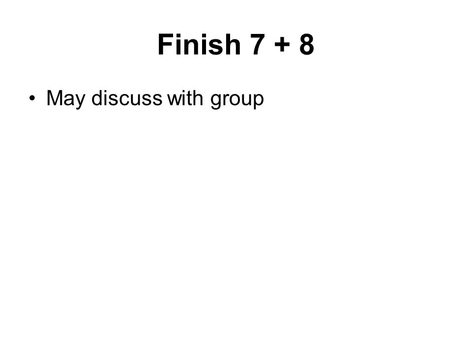 Finish 7 + 8 May discuss with group