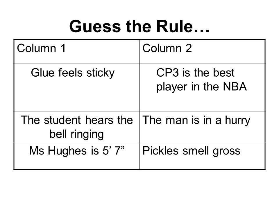 Guess the Rule… Column 1Column 2 Glue feels stickyCP3 is the best player in the NBA The student hears the bell ringing The man is in a hurry Ms Hughes is 5 7Pickles smell gross