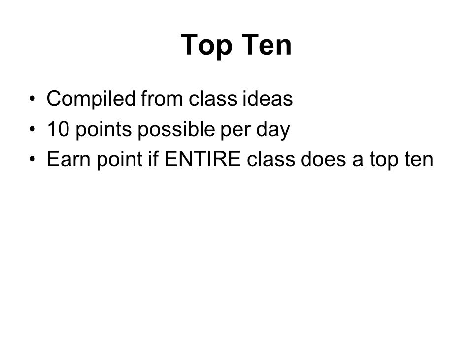 Top Ten Compiled from class ideas 10 points possible per day Earn point if ENTIRE class does a top ten