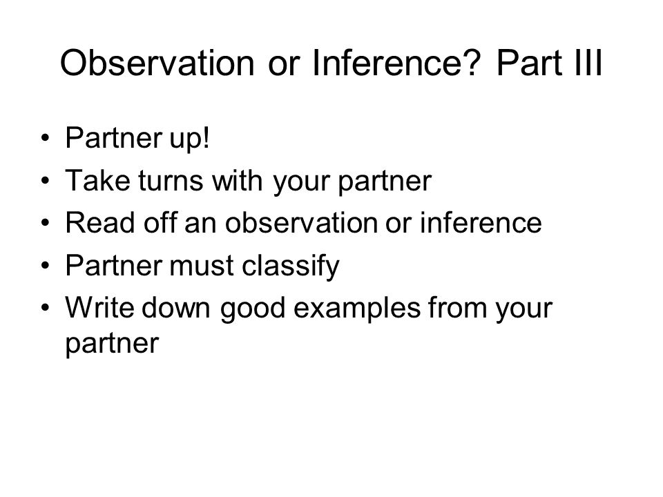 Observation or Inference. Part III Partner up.