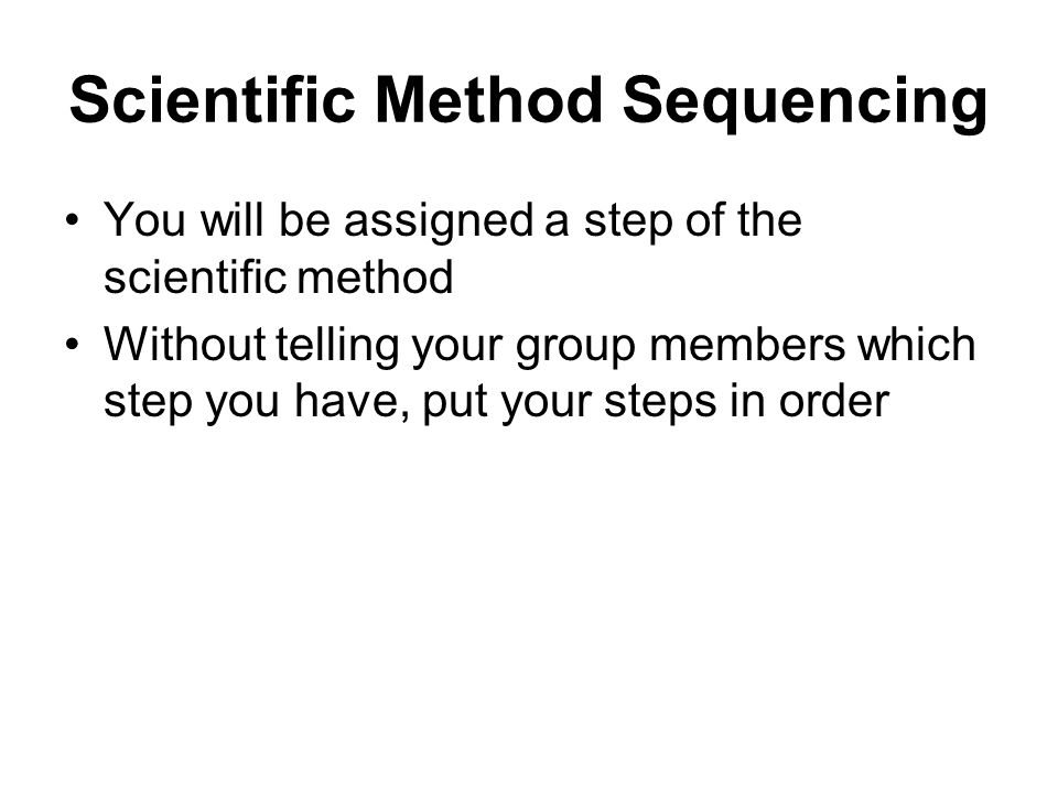 Scientific Method Sequencing You will be assigned a step of the scientific method Without telling your group members which step you have, put your steps in order