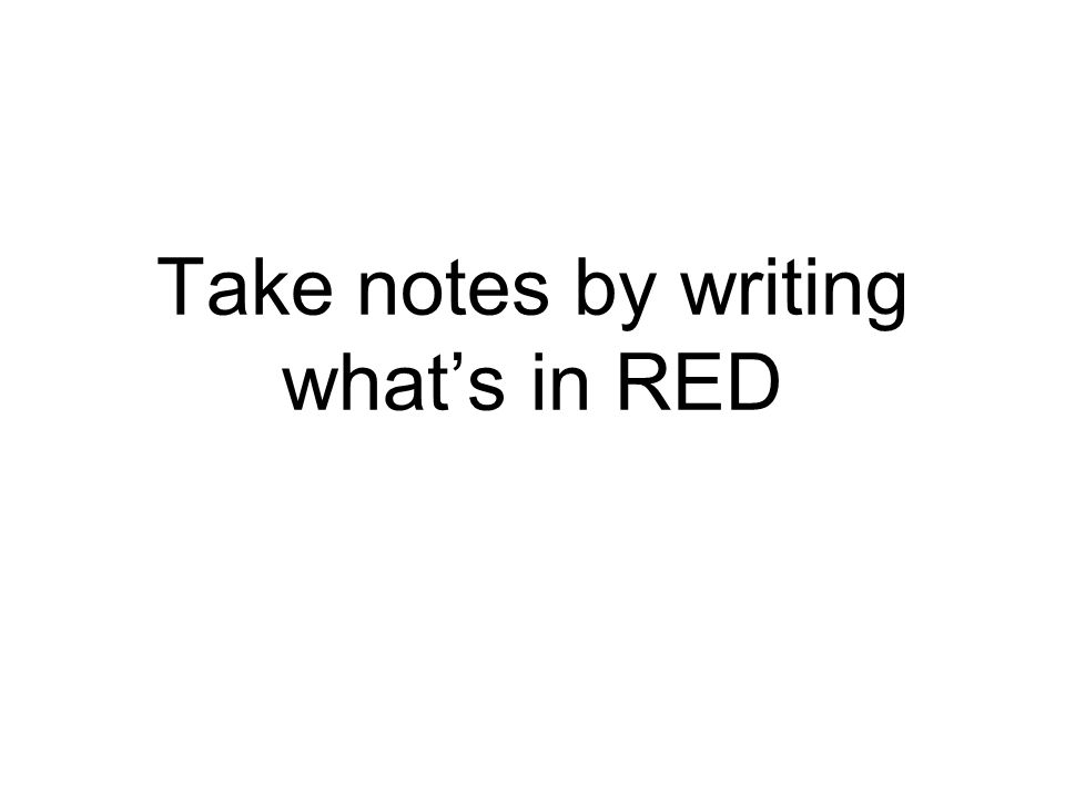 Take notes by writing whats in RED