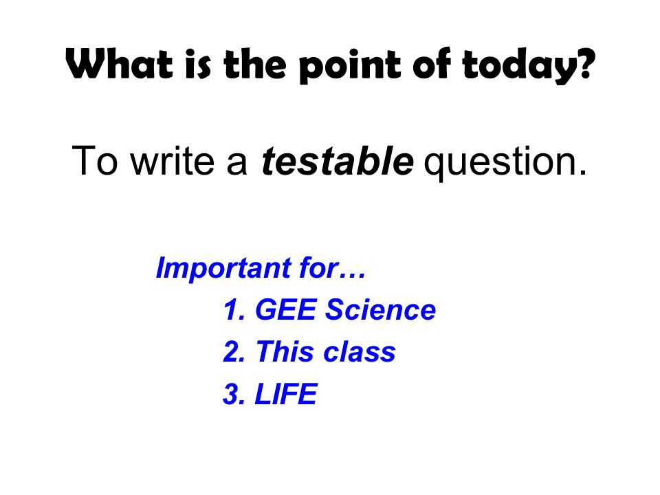 What is the point of today. To write a testable question.