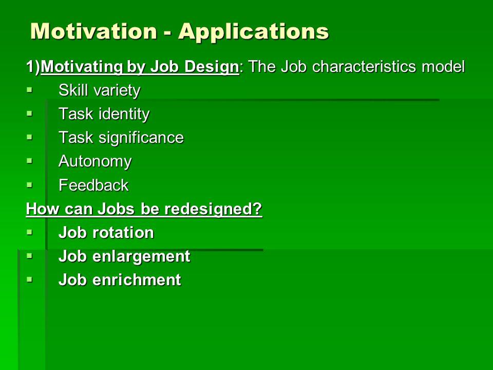 Motivation - Applications 1)Motivating by Job Design: The Job characteristics model Skill variety Skill variety Task identity Task identity Task signi