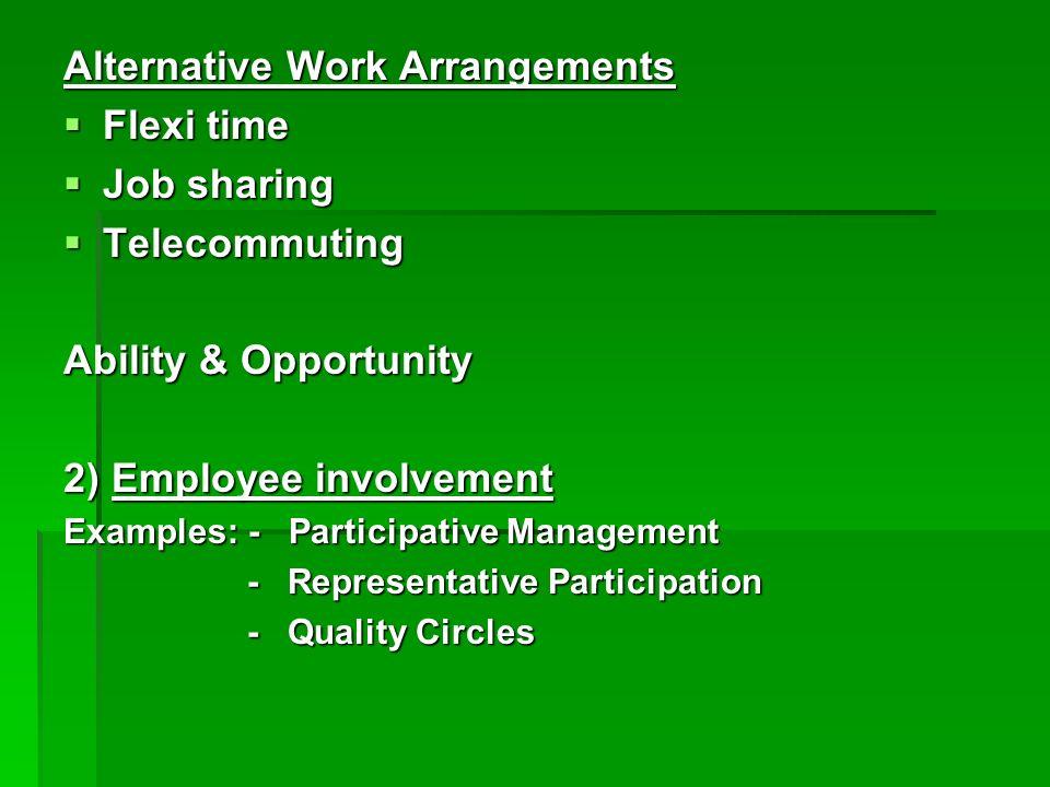 Alternative Work Arrangements Flexi time Flexi time Job sharing Job sharing Telecommuting Telecommuting Ability & Opportunity 2) Employee involvement