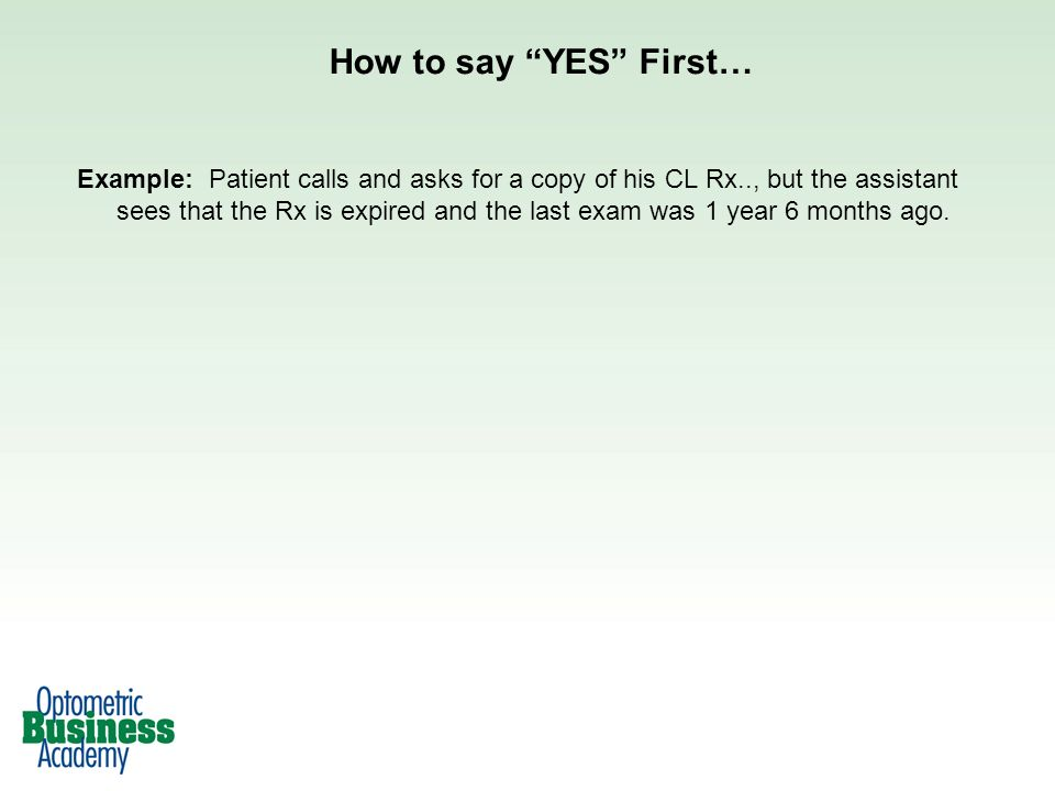 How to say YES First… Example: Patient calls and asks for a copy of his CL Rx.., but the assistant sees that the Rx is expired and the last exam was 1