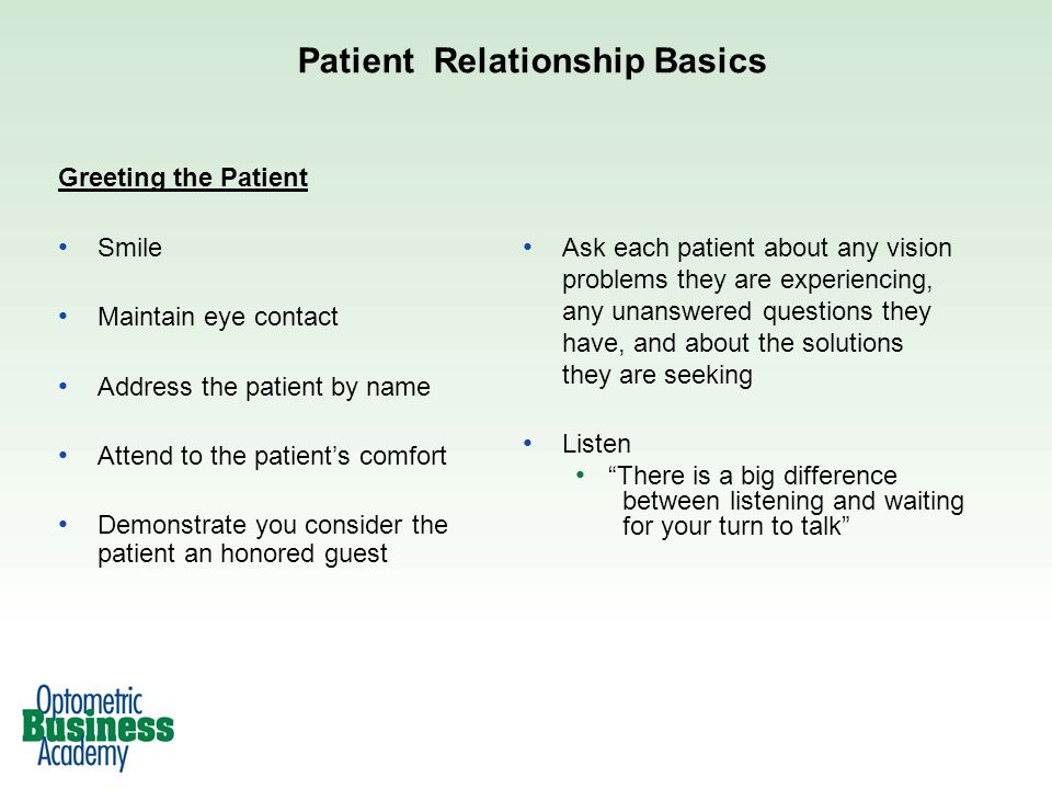 Patient Relationship Basics Greeting the Patient Smile Maintain eye contact Address the patient by name Attend to the patients comfort Demonstrate you