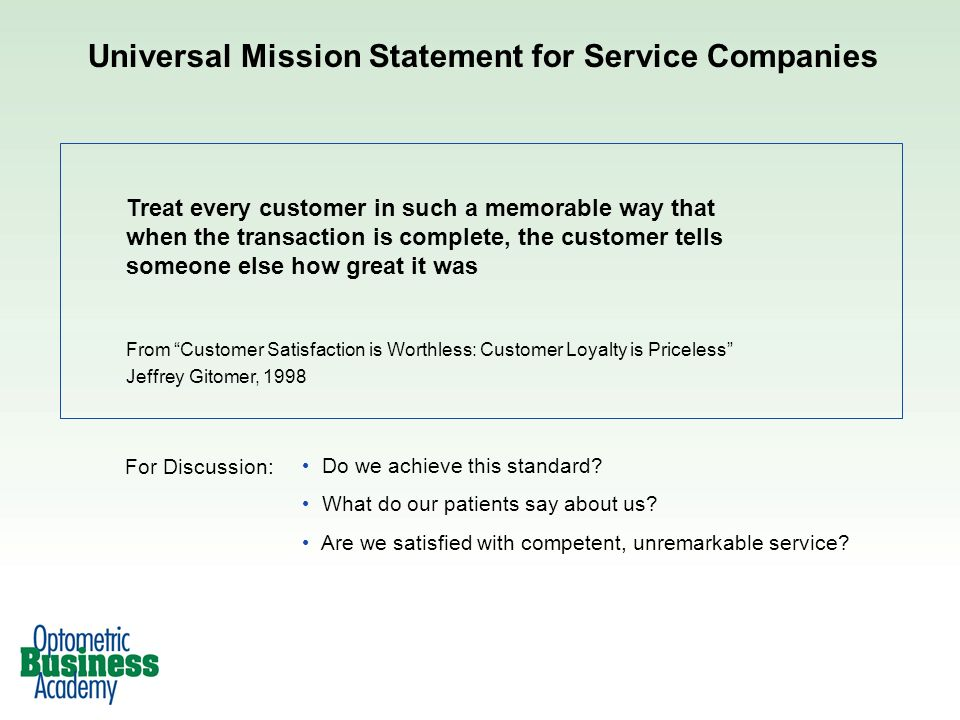 Universal Mission Statement for Service Companies Treat every customer in such a memorable way that when the transaction is complete, the customer tel