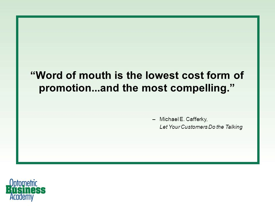 Word of mouth is the lowest cost form of promotion...and the most compelling. –Michael E. Cafferky, Let Your Customers Do the Talking