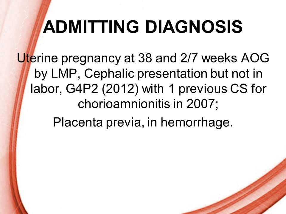 Page 10 ADMITTING DIAGNOSIS Uterine pregnancy at 38 and 2/7 weeks AOG by LMP, Cephalic presentation but not in labor, G4P2 (2012) with 1 previous CS f