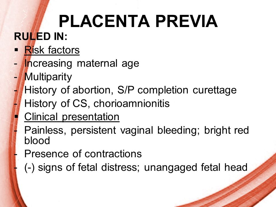 Page 18 PLACENTA PREVIA RULED IN: Risk factors -Increasing maternal age -Multiparity -History of abortion, S/P completion curettage -History of CS, ch