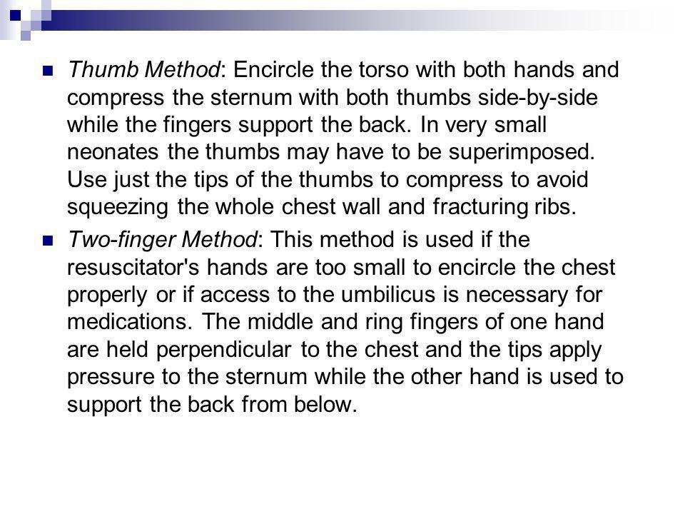 Thumb Method: Encircle the torso with both hands and compress the sternum with both thumbs side-by-side while the fingers support the back. In very sm