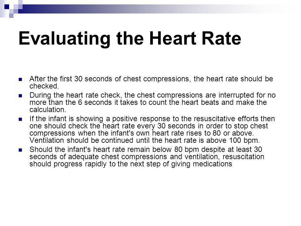 Evaluating the Heart Rate After the first 30 seconds of chest compressions, the heart rate should be checked. During the heart rate check, the chest c