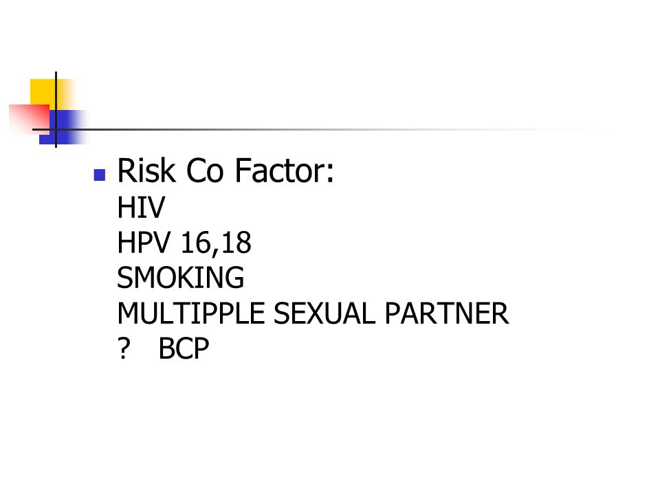 Risk Co Factor: HIV HPV 16,18 SMOKING MULTIPPLE SEXUAL PARTNER ?BCP