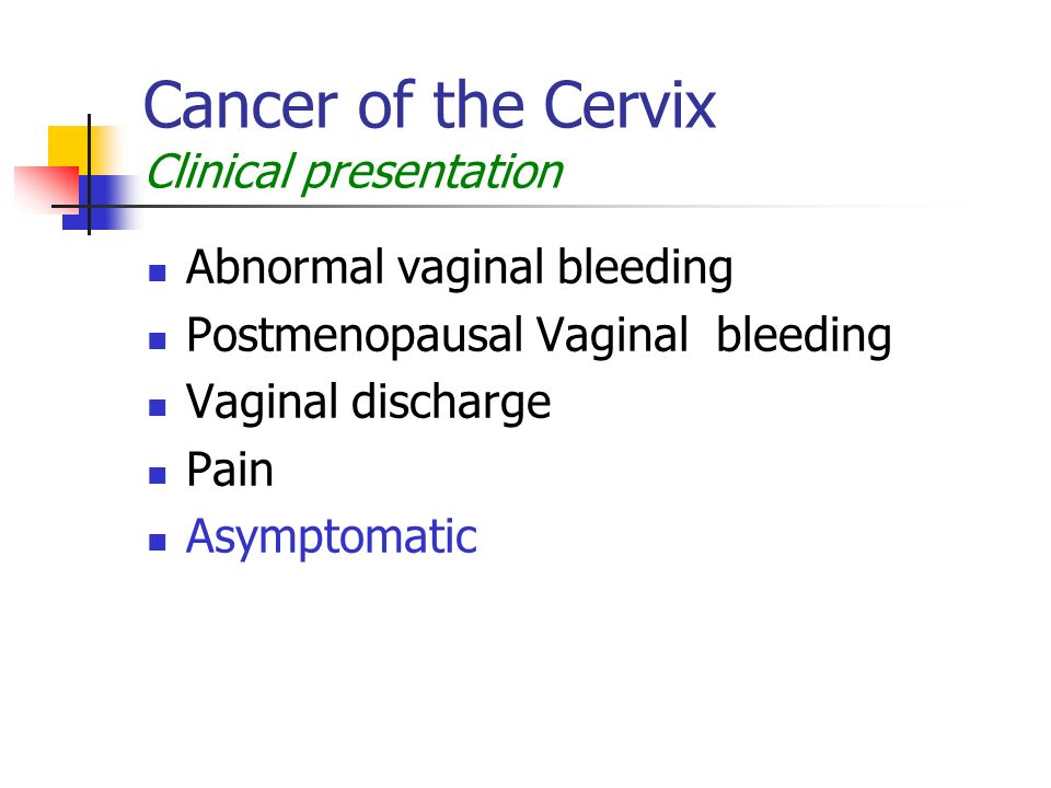 Cancer of the Cervix Clinical presentation Abnormal vaginal bleeding Postmenopausal Vaginal bleeding Vaginal discharge Pain Asymptomatic
