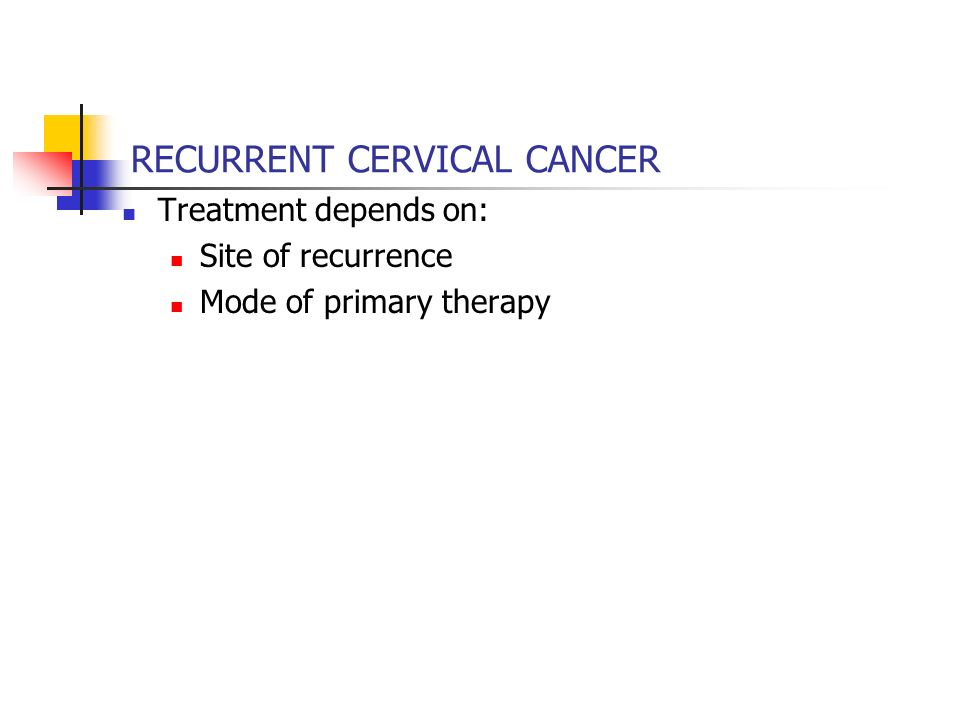 RECURRENT CERVICAL CANCER Treatment depends on: Site of recurrence Mode of primary therapy