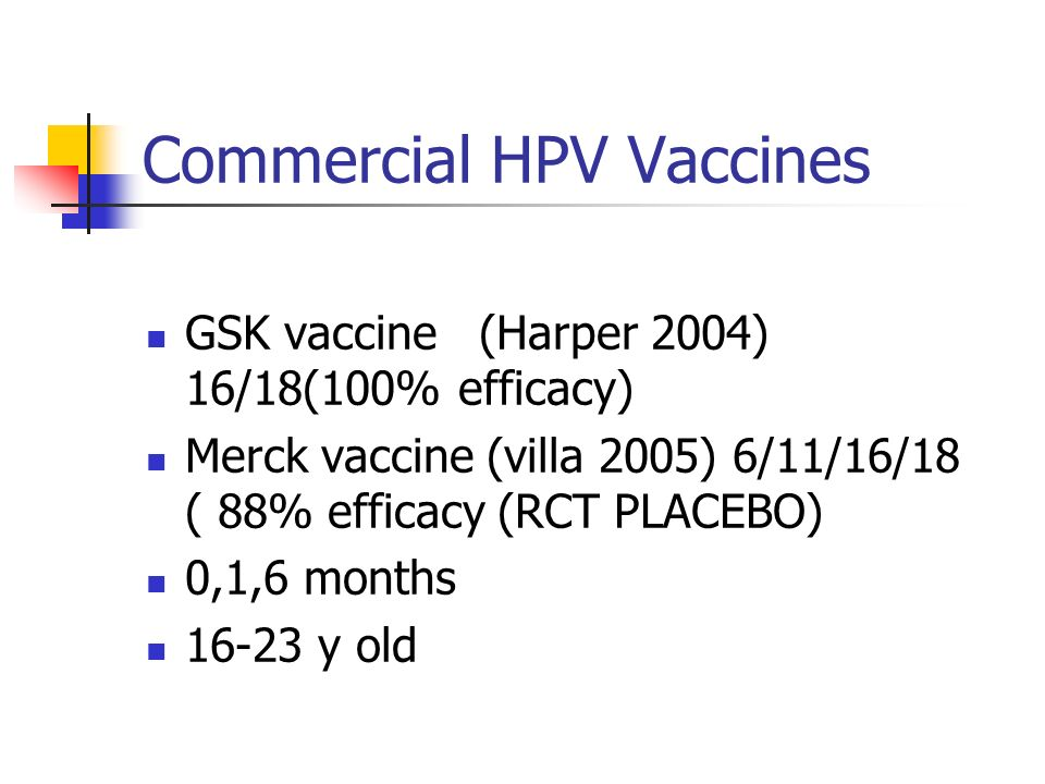 Commercial HPV Vaccines GSK vaccine (Harper 2004) 16/18(100% efficacy) Merck vaccine (villa 2005) 6/11/16/18 ( 88% efficacy (RCT PLACEBO) 0,1,6 months