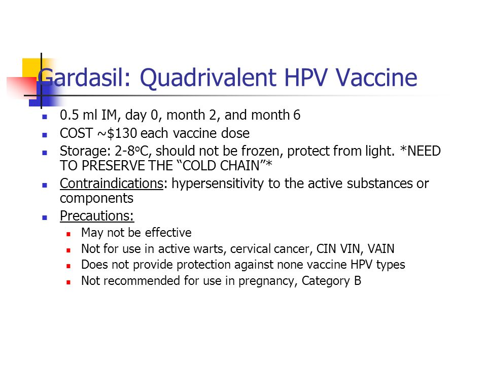 Gardasil: Quadrivalent HPV Vaccine 0.5 ml IM, day 0, month 2, and month 6 COST ~$130 each vaccine dose Storage: 2-8 o C, should not be frozen, protect
