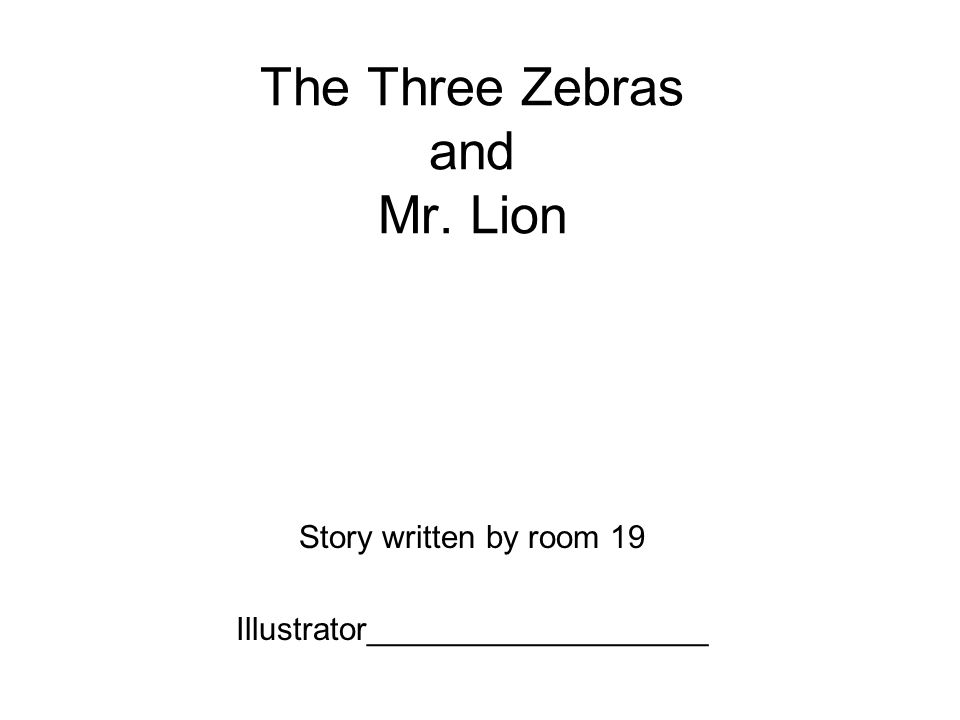 The Three Zebras and Mr. Lion Story written by room 19 Illustrator___________________