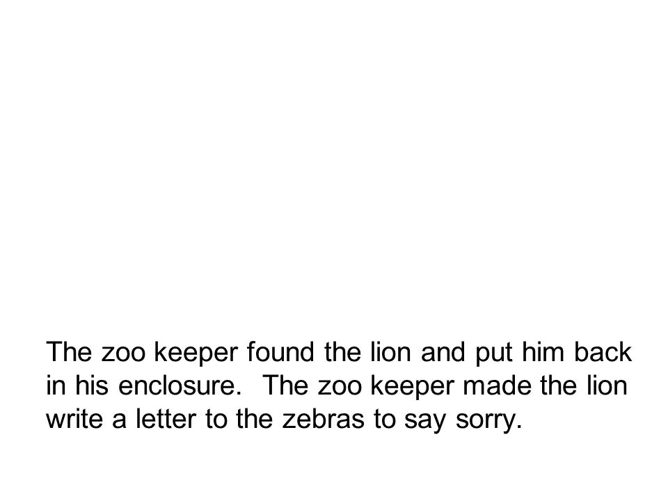 The zoo keeper found the lion and put him back in his enclosure.