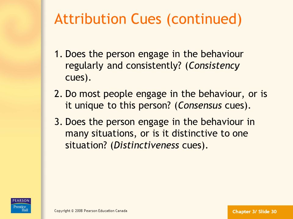 Chapter 3/ Slide 29 Copyright © 2008 Pearson Education Canada Attribution Cues We rely on external cues and make inferences from these cues when makin