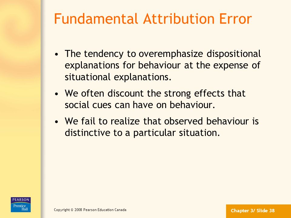Chapter 3/ Slide 37 Copyright © 2008 Pearson Education Canada Biases in Attribution Although observers often operate in a rational, logical manner in