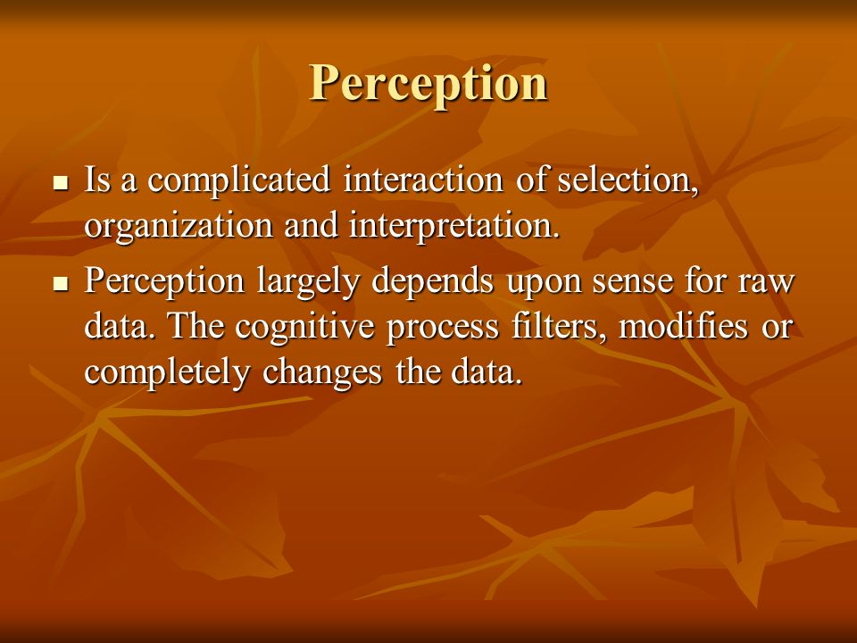 Perception Is a complicated interaction of selection, organization and interpretation. Is a complicated interaction of selection, organization and int