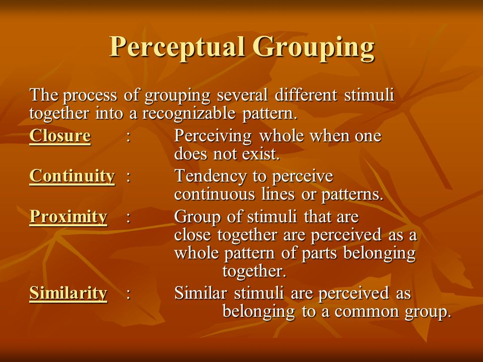 Perceptual Grouping The process of grouping several different stimuli together into a recognizable pattern. Closure:Perceiving whole when one does not