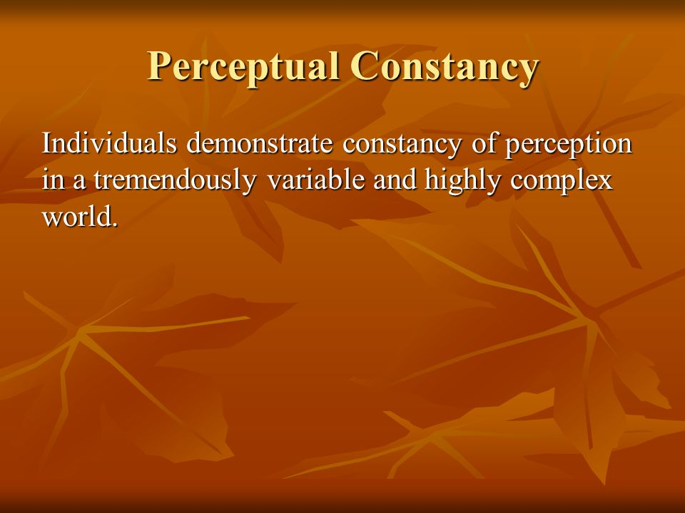 Perceptual Constancy Individuals demonstrate constancy of perception in a tremendously variable and highly complex world.
