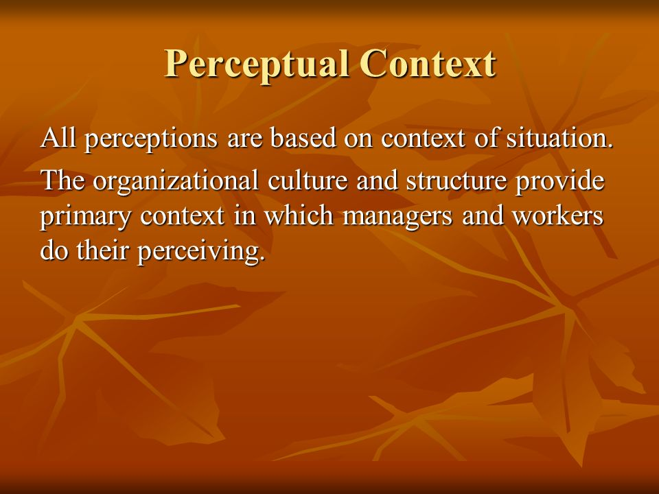 Perceptual Context All perceptions are based on context of situation. The organizational culture and structure provide primary context in which manage