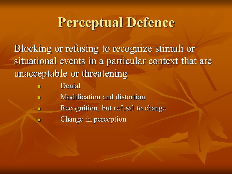 Perceptual Defence Blocking or refusing to recognize stimuli or situational events in a particular context that are unacceptable or threatening Denial