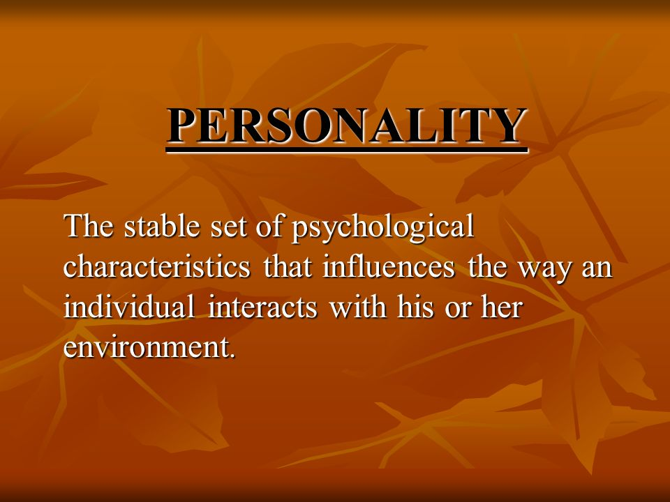PERSONALITY The stable set of psychological characteristics that influences the way an individual interacts with his or her environment.