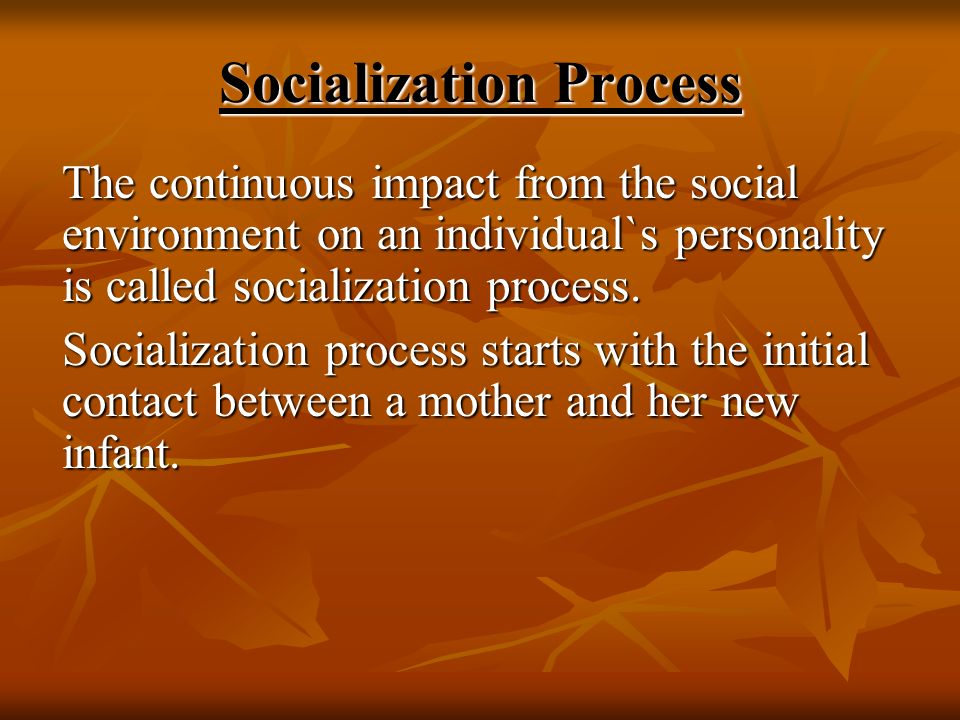 Socialization Process The continuous impact from the social environment on an individual`s personality is called socialization process. Socialization