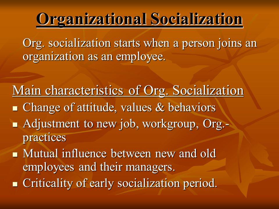 Organizational Socialization Org. socialization starts when a person joins an organization as an employee. Main characteristics of Org. Socialization