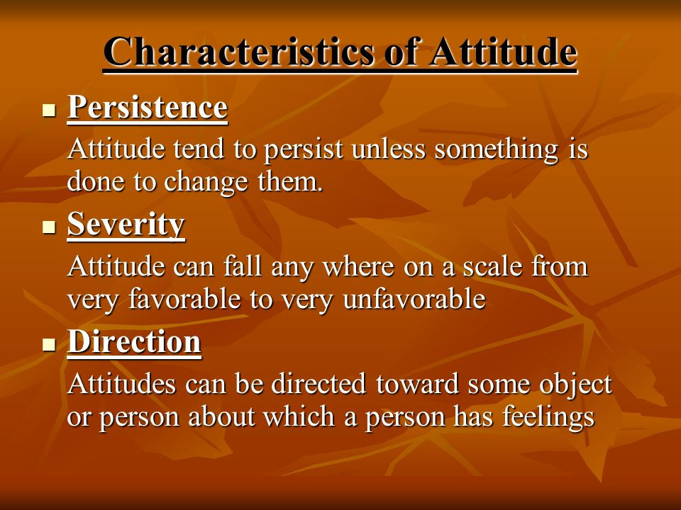 Characteristics of Attitude Persistence Persistence Attitude tend to persist unless something is done to change them. Severity Severity Attitude can f