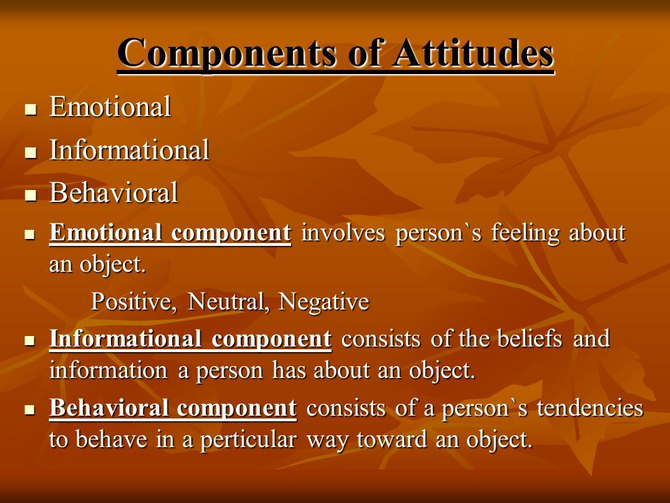 Components of Attitudes Emotional Emotional Informational Informational Behavioral Behavioral Emotional component involves person`s feeling about an o