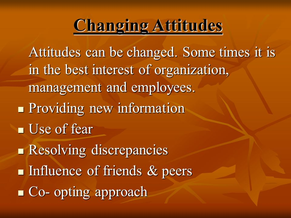 Changing Attitudes Attitudes can be changed. Some times it is in the best interest of organization, management and employees. Providing new informatio